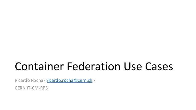 Container Federation Use Cases Ricardo Rocha <ricardo.rocha@cern.ch> CERN IT-CM-RPS