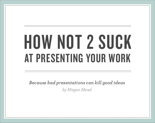 HOW NOT 2 SUCK AT PRESENTING YOUR WORK Because bad presentations can kill good ideas by Megan Mead
