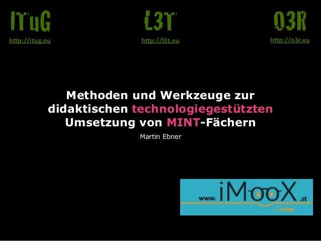 """Methoden und Werkzeuge zur  didaktischen technologiegestützten  Umsetzung von MINT-Fächern  Martin Ebner  O3R h""""p://o3r.eu..."""