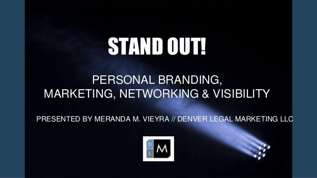 STAND OUT! PERSONAL BRANDING, MARKETING, NETWORKING & VISIBILITY PRESENTED BY MERANDA M. VIEYRA // DENVER LEGAL MARKETING ...