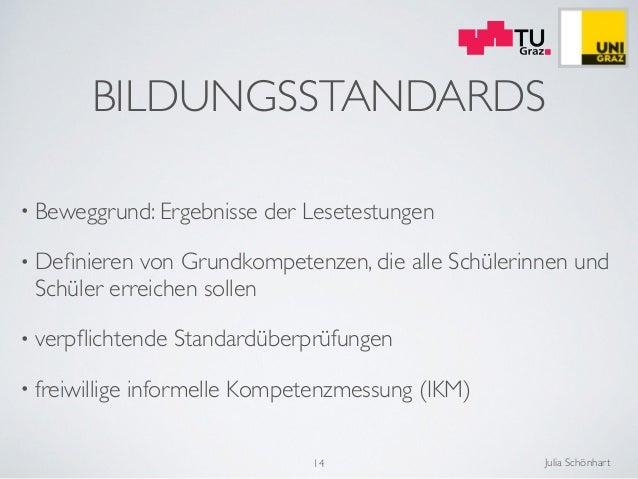 Julia Schönhart BILDUNGSSTANDARDS • Beweggrund: Ergebnisse der Lesetestungen  • Definieren von Grundkompetenzen, die alle ...