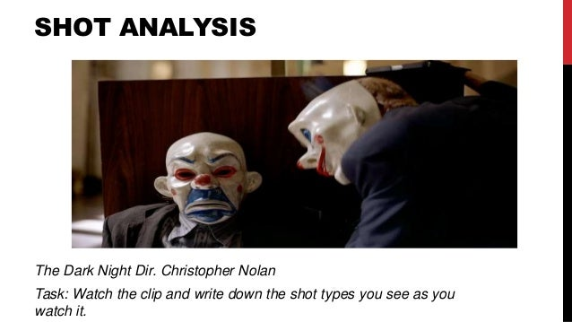 SHOT ANALYSIS The Dark Night Dir. Christopher Nolan Task: Watch the clip and write down the shot types you see as you watc...