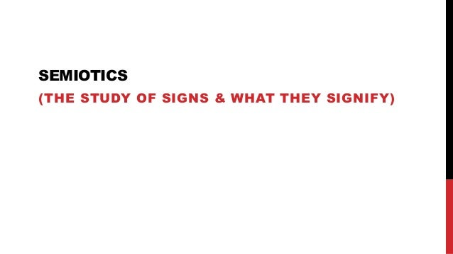 SEMIOTICS (THE STUDY OF SIGNS & WHAT THEY SIGNIFY)