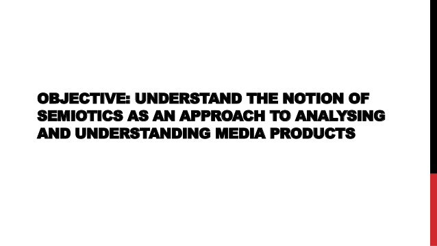 OBJECTIVE: UNDERSTAND THE NOTION OF SEMIOTICS AS AN APPROACH TO ANALYSING AND UNDERSTANDING MEDIA PRODUCTS