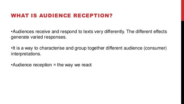 WHAT IS AUDIENCE RECEPTION? •Audiences receive and respond to texts very differently. The different effects generate varie...