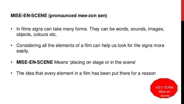 MISE-EN-SCENE (pronounced mee-zon sen) Includes a consideration of: • Sets • Props • Acting • Costume • Lighting • Composi...
