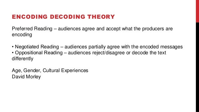 ENCODING DECODING THEORY Preferred Reading – audiences agree and accept what the producers are encoding • Negotiated Readi...