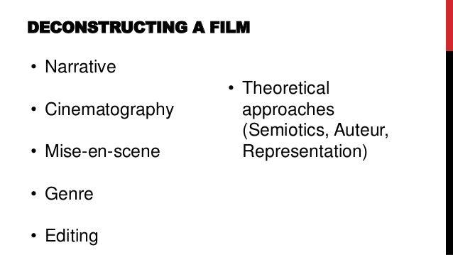 DECONSTRUCTING A FILM • Narrative • Cinematography • Mise-en-scene • Genre • Editing • Theoretical approaches (Semiotics, ...