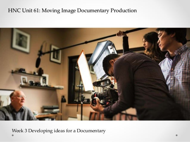 HNC Unit 61: Moving Image Documentary Production Week 3 Developing ideas for a Documentary