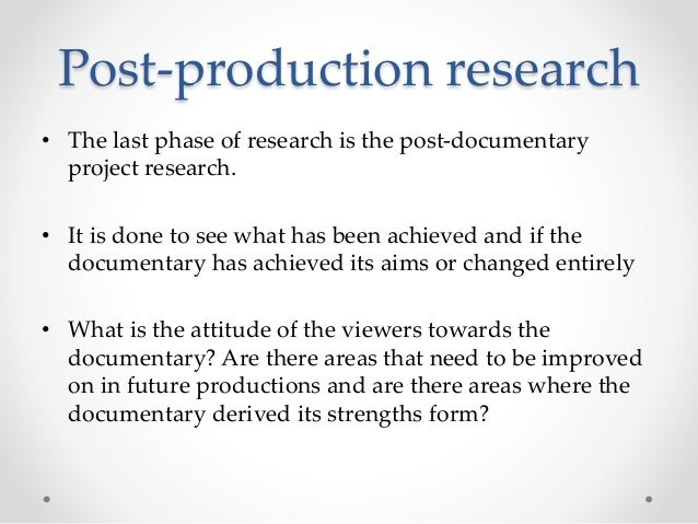Post-production research • The last phase of research is the post-documentary project research. • It is done to see what h...