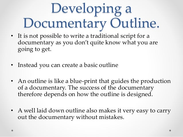 Developing a Documentary Outline. • It is not possible to write a traditional script for a documentary as you don't quite ...