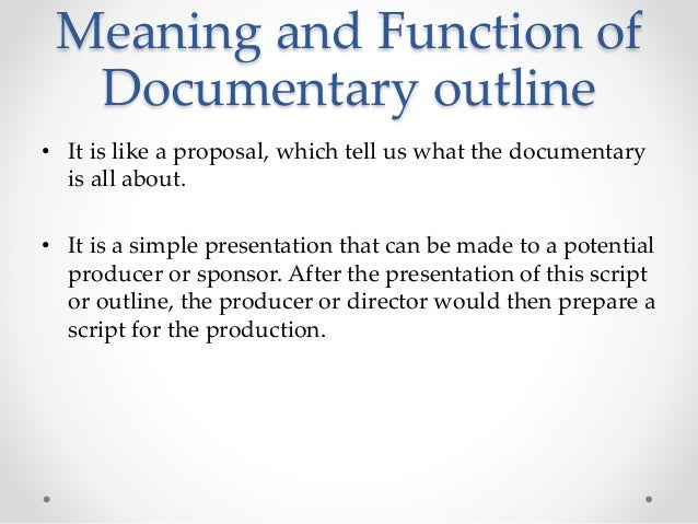Meaning and Function of Documentary outline • It is like a proposal, which tell us what the documentary is all about. • It...