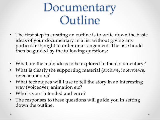 Documentary Outline • The first step in creating an outline is to write down the basic ideas of your documentary in a list...