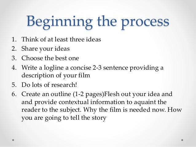 Beginning the process 1. Think of at least three ideas 2. Share your ideas 3. Choose the best one 4. Write a logline a con...