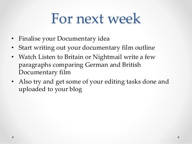For next week • Finalise your Documentary idea • Start writing out your documentary film outline • Watch Listen to Britain...