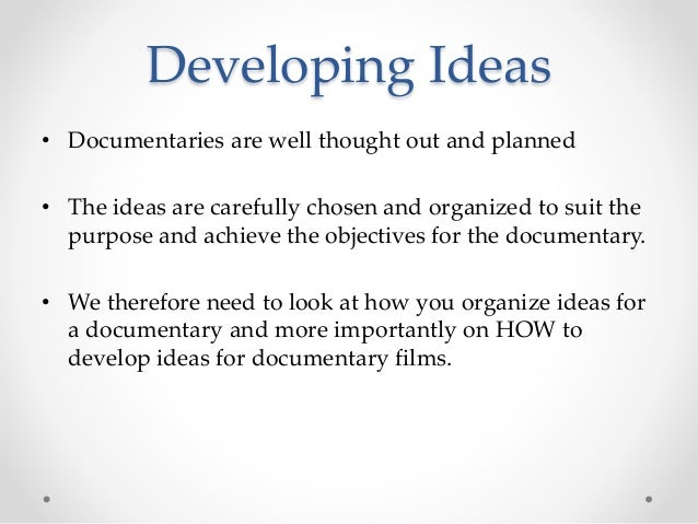 Developing Ideas • Documentaries are well thought out and planned • The ideas are carefully chosen and organized to suit t...