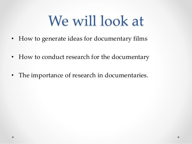 We will look at • How to generate ideas for documentary films • How to conduct research for the documentary • The importan...
