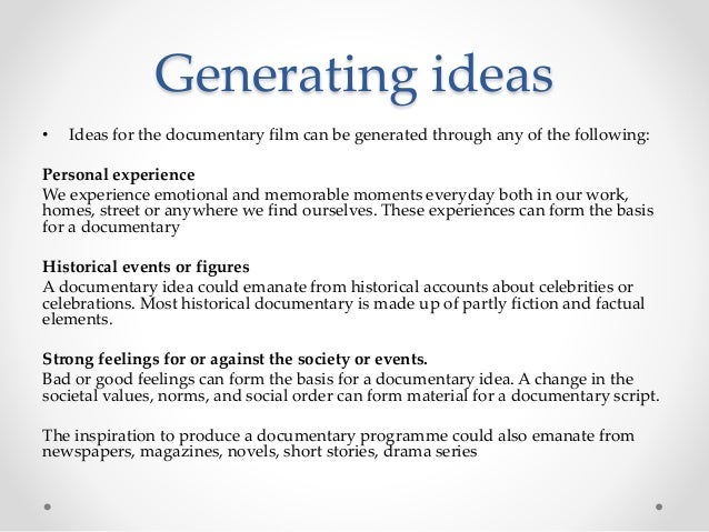 Generating ideas • Ideas for the documentary film can be generated through any of the following: Personal experience We ex...