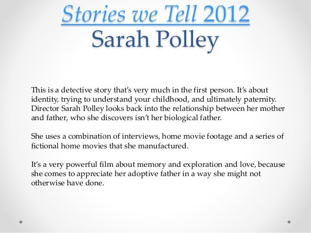 Stories we Tell 2012 Sarah Polley This is a detective story that's very much in the first person. It's about identity, try...