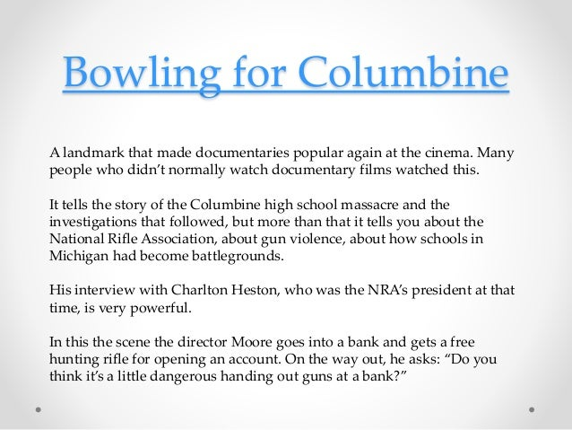 Bowling for Columbine A landmark that made documentaries popular again at the cinema. Many people who didn't normally watc...