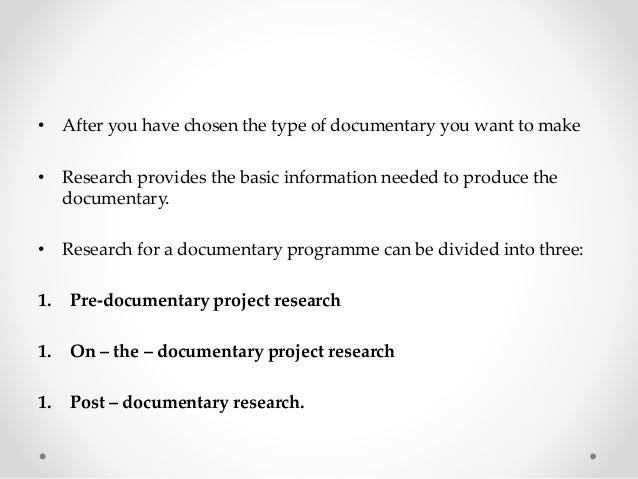 • After you have chosen the type of documentary you want to make • Research provides the basic information needed to produ...