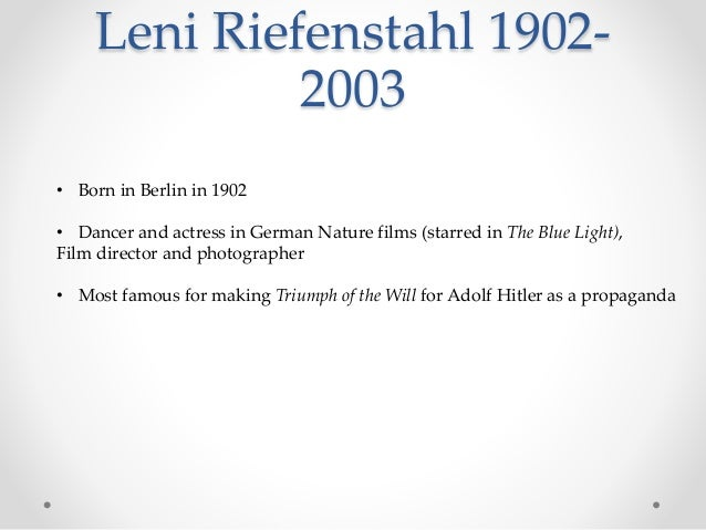 Leni Riefenstahl 1902- 2003 • Born in Berlin in 1902 • Dancer and actress in German Nature films (starred in The Blue Ligh...