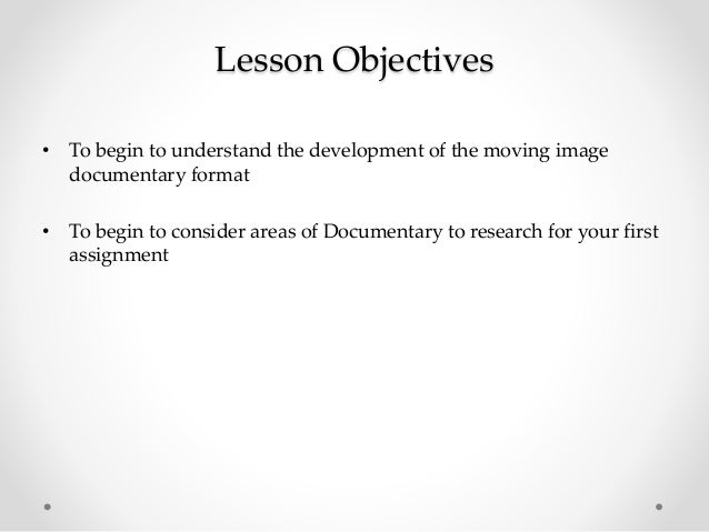 Lesson Objectives • To begin to understand the development of the moving image documentary format • To begin to consider a...