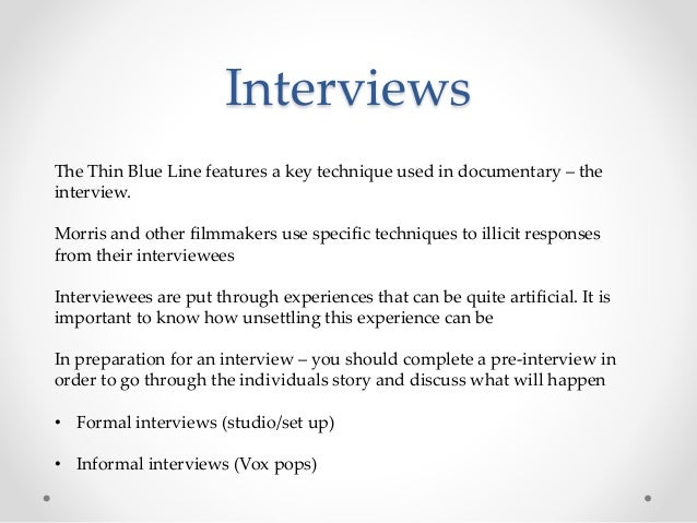 Interviews The Thin Blue Line features a key technique used in documentary – the interview. Morris and other filmmakers us...