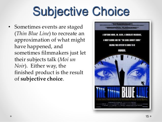 15 Subjective Choice • Sometimes events are staged (Thin Blue Line) to recreate an approximation of what might have happen...