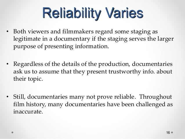 16 Reliability Varies • Both viewers and filmmakers regard some staging as legitimate in a documentary if the staging serv...
