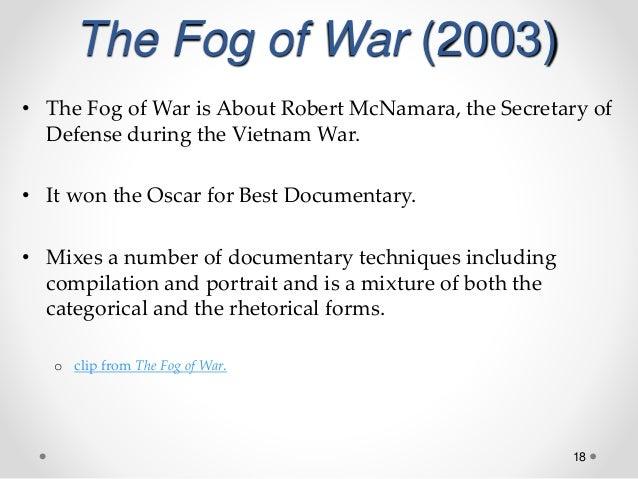18 The Fog of War (2003) • The Fog of War is About Robert McNamara, the Secretary of Defense during the Vietnam War. • It ...