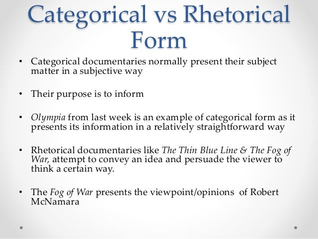 Categorical vs Rhetorical Form • Categorical documentaries normally present their subject matter in a subjective way • The...