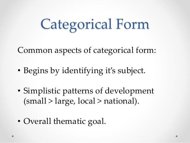 Categorical Form Common aspects of categorical form: • Begins by identifying it's subject. • Simplistic patterns of develo...