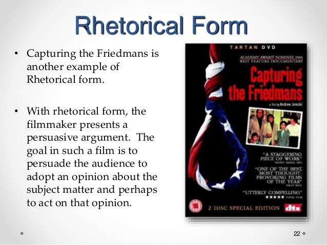 22 Rhetorical Form • Capturing the Friedmans is another example of Rhetorical form. • With rhetorical form, the filmmaker ...