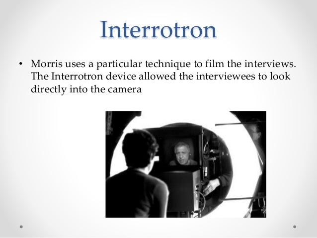 Interrotron • Morris uses a particular technique to film the interviews. The Interrotron device allowed the interviewees t...