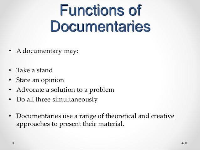 4 Functions of Documentaries • A documentary may: • Take a stand • State an opinion • Advocate a solution to a problem • D...