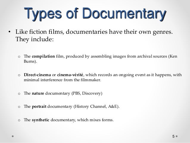 5 Types of Documentary • Like fiction films, documentaries have their own genres. They include: o The compilation film, pr...