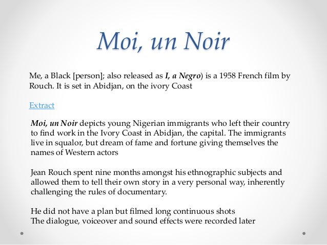 Moi, un Noir Me, a Black [person]; also released as I, a Negro) is a 1958 French film by Rouch. It is set in Abidjan, on t...