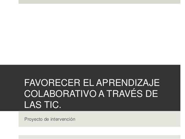 FAVORECER EL APRENDIZAJE COLABORATIVO A TRAVÉS DE LAS TIC. Proyecto de intervención