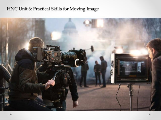 HNC Unit 6: Practical Skills for Moving Image