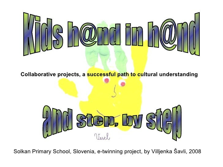 Solkan Primary School, Slovenia, e-twinning project, by Villjenka Šavli, 2008 Kids h@nd in h@nd and step, by step Collabor...