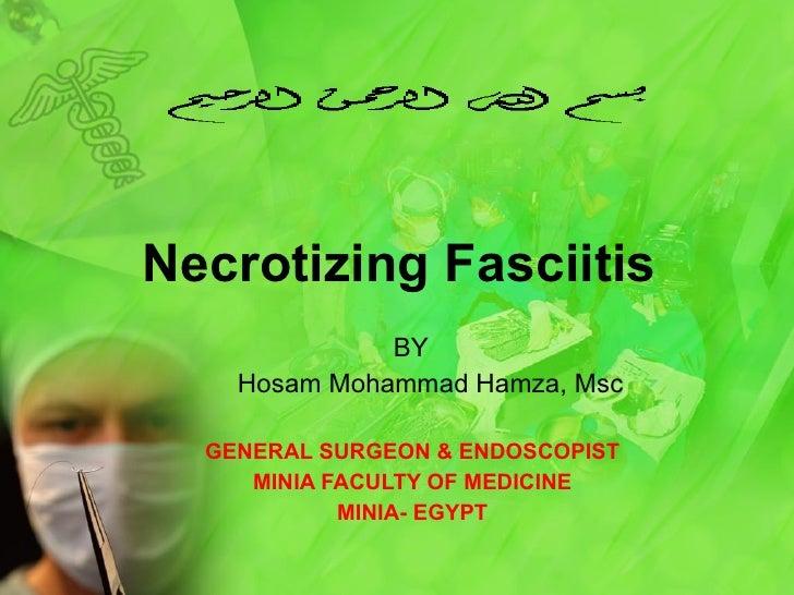 Necrotizing Fasciitis BY Hosam Mohammad Hamza, Msc GENERAL SURGEON & ENDOSCOPIST MINIA FACULTY OF MEDICINE MINIA- EGYPT