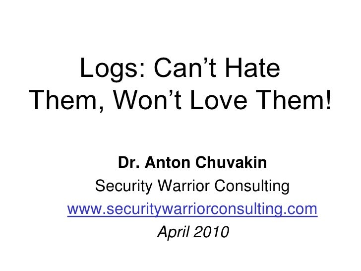 Logs: Can't Hate Them, Won't Love Them!<br />Dr. Anton Chuvakin<br />Security Warrior Consulting<br />www.securitywarriorc...