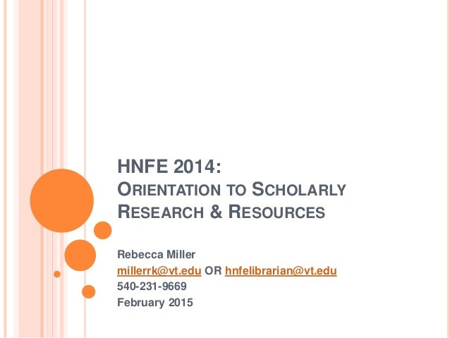 HNFE 2014: ORIENTATION TO SCHOLARLY RESEARCH & RESOURCES Rebecca Miller millerrk@vt.edu OR hnfelibrarian@vt.edu 540-231-96...