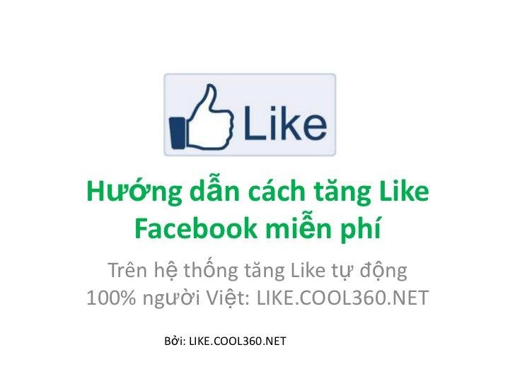 Hướng dẫn cách tăng Like  Facebook miễn phí  Trên hệ thống tăng Like tự động100% người Việt: LIKE.COOL360.NET       Bởi: L...