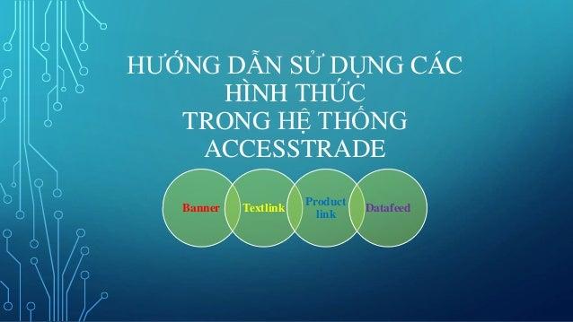 HƯỚNG DẪN SỬ DỤNG CÁC HÌNH THỨC TRONG HỆ THỐNG ACCESSTRADE Banner Textlink  Product link Datafeed ...