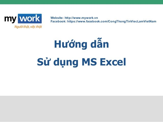 Website: http://www.mywork.vn Facebook: https://www.facebook.com/CongThongTinViecLamVietNam Hướng dẫn Sử dụng MS Excel