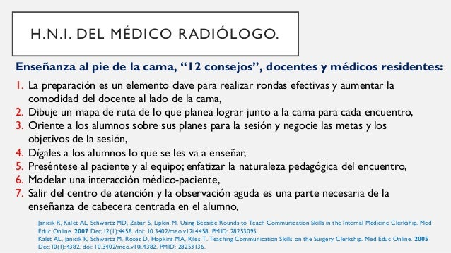 H.N.I. DEL MÉDICO RADIÓLOGO. Janicik R, Kalet AL, Schwartz MD, Zabar S, Lipkin M. Using Bedside Rounds to Teach Communicat...