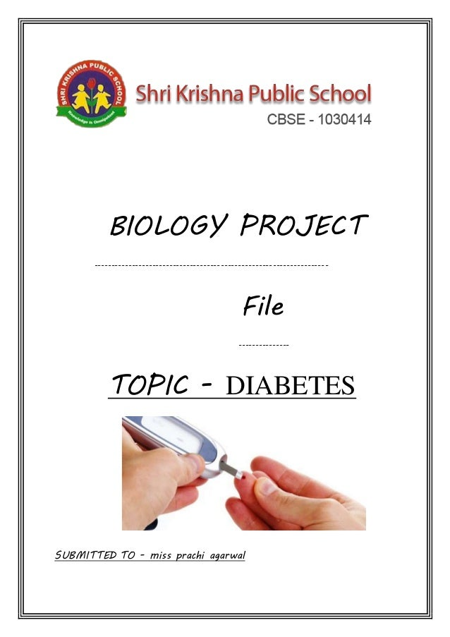 BIOLOGY PROJECT -------------------------------------------------------------------- File --------------- TOPIC - DIABETES...