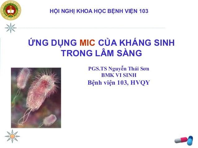 PGS.TS Nguyễn Thái Sơn BMK VI SINH Bệnh viện 103, HVQY HỘI NGHỊ KHOA HỌC BỆNH VIỆN 103 ỨNG DỤNG MIC CỦA KHÁNG SINH TRONG L...